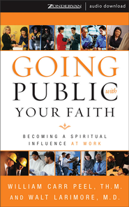 Going Public with Your Faith: Becoming a Spiritual Influence at Work - Abridged Audiobook  [Download] -     By: William Carr Peel, Walt Larimore M.D.