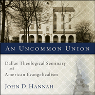 An Uncommon Union: Dallas Theological Seminary and American Evangelicalism - Unabridged Audiobook  [Download] -     By: John D. Hannah