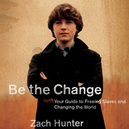 Be the Change: Your Guide to Freeing Slaves and Changing the World - Unabridged Audiobook  [Download] -     By: Zach Hunter