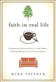 Faith in Real Life: Creating Community in the Park, Coffee Shop, and Living Room - Unabridged Audiobook  [Download] -     By: Mike Tatlock