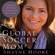 Global Soccer Mom: Changing the World Is Easier Than You Think - Unabridged Audiobook  [Download] -     Narrated By: Shayne Moore     By: Shayne Moore