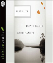 Don't Waste Your Cancer - Unabridged Audiobook  [Download] -     Narrated By: Arthur Morey     By: John Piper