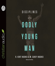 Disciplines of a Godly Young Man - Unabridged Audiobook  [Download] -     By: R. Kent Hughes, Carey Hughes, Jonathan Carswell