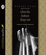 When the Bottom Drops Out: Finding Grace in the Depths of Disappointment - Unabridged Audiobook  [Download] -     By: Robert Bugh
