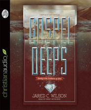 Gospel Deeps: Reveling in the Excellencies of Jesus - Unabridged Audiobook  [Download] -     Narrated By: David Cochran Heath     By: Jared C. Wilson