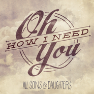 Oh How I Need You  [Music Download] -              By: All Sons & Daughters