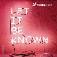 Let It Be Known  [Music Download] -     By: Worship Central