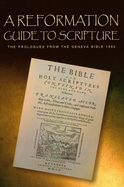 A Reformation Guide to Scripture: The Prologues from the Geneva Bible 1560