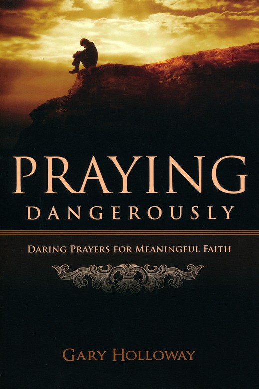 Praying Dangerously; Daring Prayers for Meaningful Faith