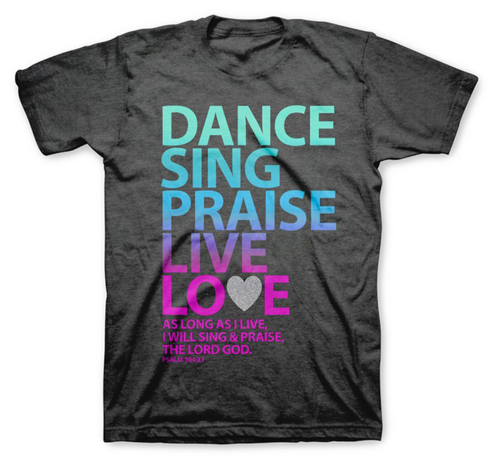 Dance Sing Praise Live Love Shirt, Gray, Medium