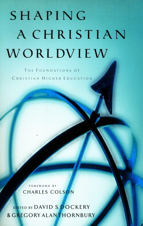 Shaping a Christian Worldview: The Foundations of Christian Higher Education