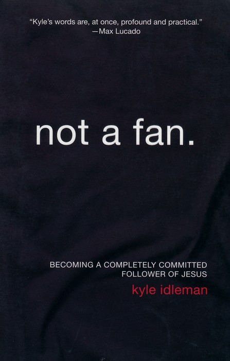 Not a Fan: Becoming a Completely Committed Follower of  Jesus