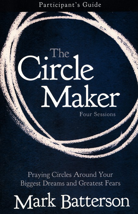 The Circle Maker: Praying Circles Around Your Biggest Dreams and Greatest Fears Participant's Guide