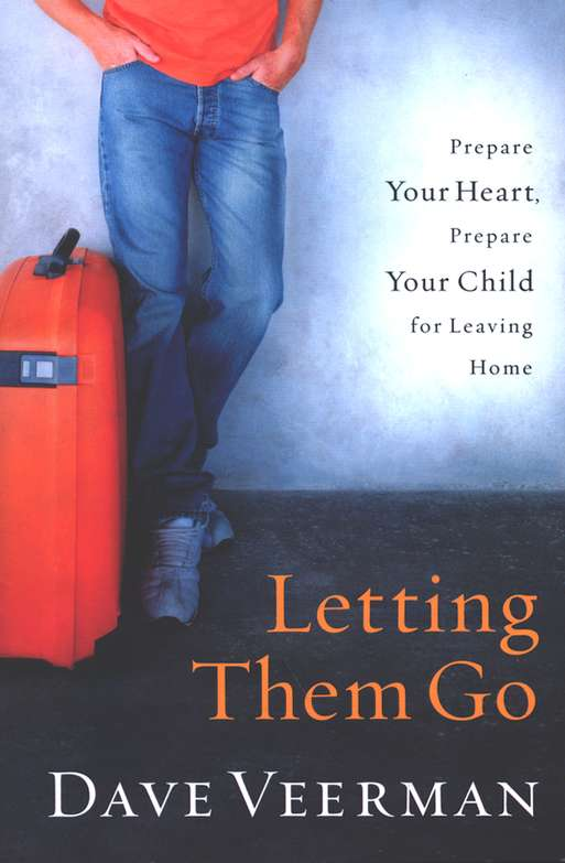 Letting Them Go: Prepare Your Heart, Prepare Your Child for Leaving Home