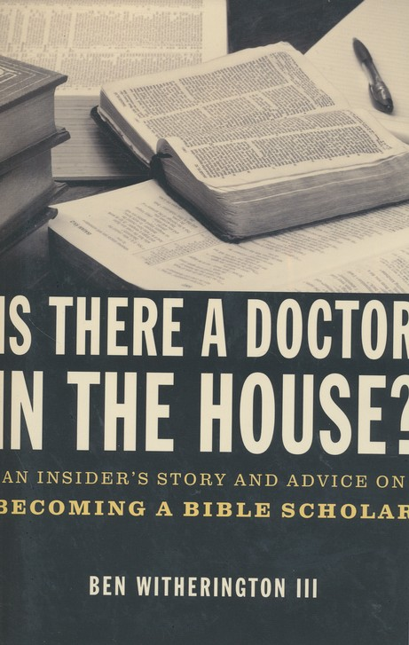 Is There a Doctor in the House? An Insider's Story and Advice on Becoming a Bible Scholar