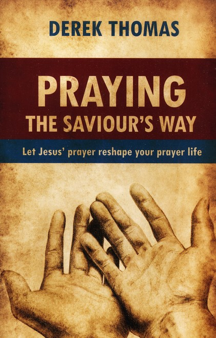 Praying the Saviour's Way: Let Jesus' Prayer Reshape Your Prayer Life