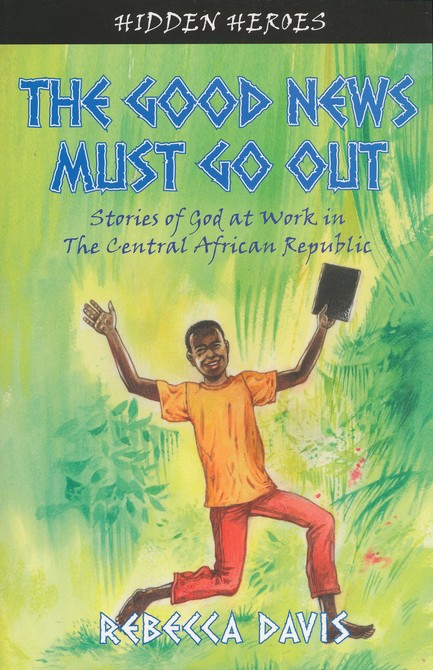The Good News Must Go Out: True Stories of God at Work