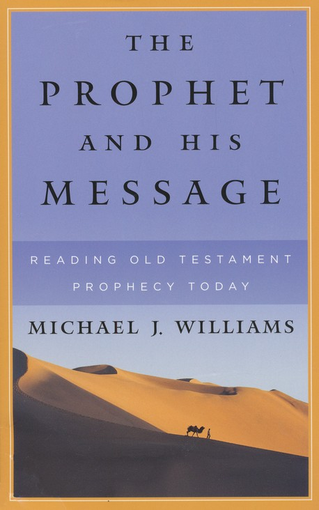 The Prophet and His Message: Reading Old Testament Prophecy Today