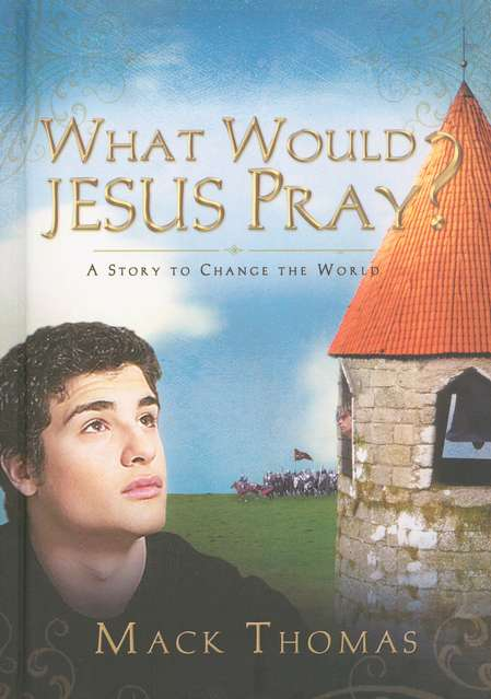 What Would Jesus Pray? A Story to Change the World