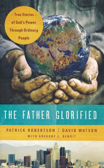 The Father Glorified: True Stories of God's Power Through Ordinary People
