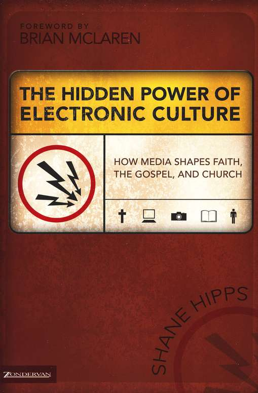 The Hidden Power of Electronic Culture: How Media Shapes Faith, the Gospel and Church