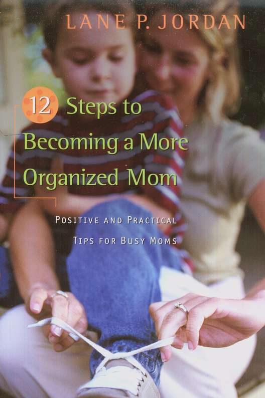 12 Steps to Becoming a More Organized Mom: Positive and Practical Tips for Busy Moms