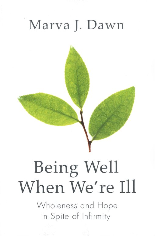 Being Well When We're Ill: Wholeness and Hope in Spite of Infirmity
