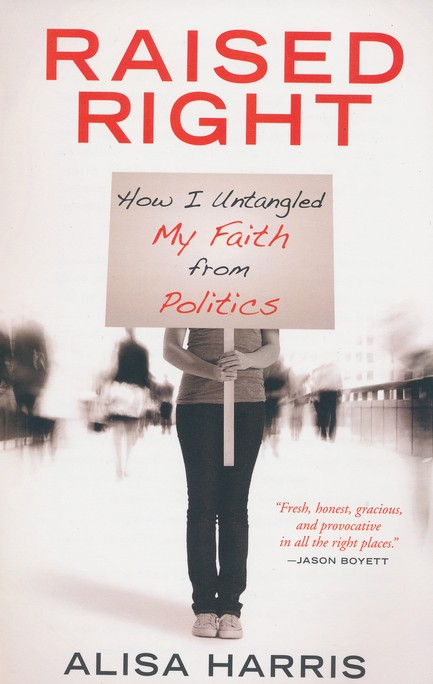 Raised Right: How I Untangled My Faith from Politics and Learned to Start Living the Gospel