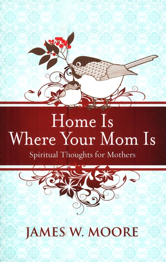 Home Is Where Your Mom Is: Spiritual Thoughts For Mothers
