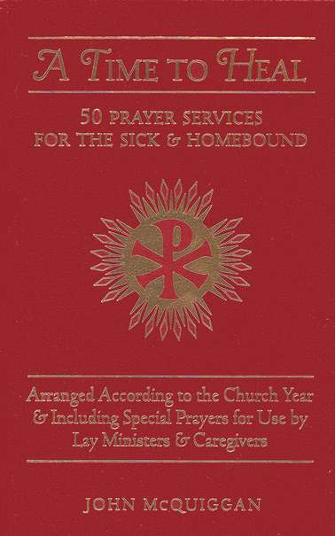 A Time to Heal: 50 Prayers for the Sick and Homebound Arranged According to the Church Year