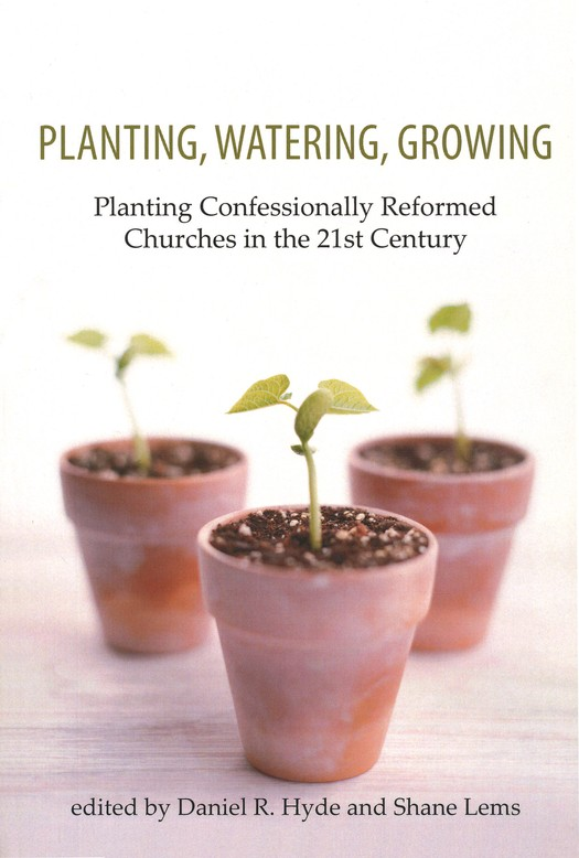 Planting, Watering, Growing: Planting Confessionally Reformed Churches in the 21st Century