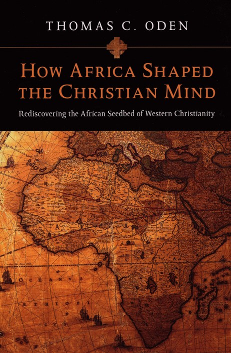 How Africa Shaped the Christian Mind: Rediscovering the African Seedbed of Western Christianity