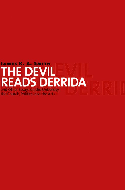 The Devil Reads Derrida--and Other Essays on the University, the Church, Politics, and the Arts