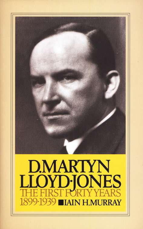 D. Martyn Lloyd-Jones: The First 40 Years 1899-1939