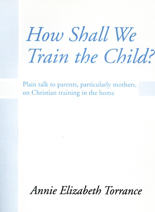 How Shall We Train the Child: Plain Talk to Parents, Particularly Mothers, On Christian Training In the Home