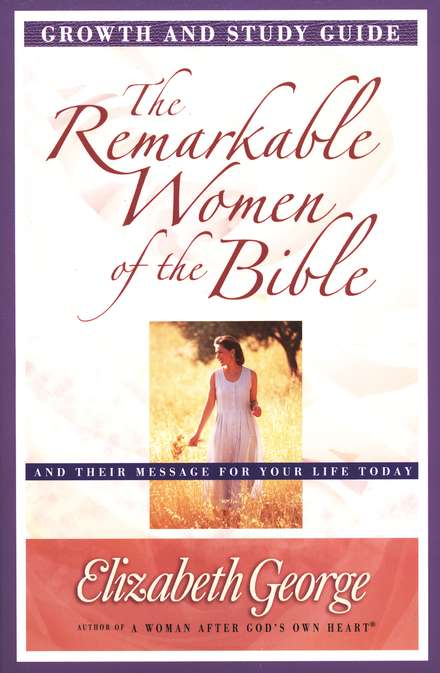 The Remarkable Women of the Bible Growth and Study Guide: Their Life-Changing Journeys of Faith