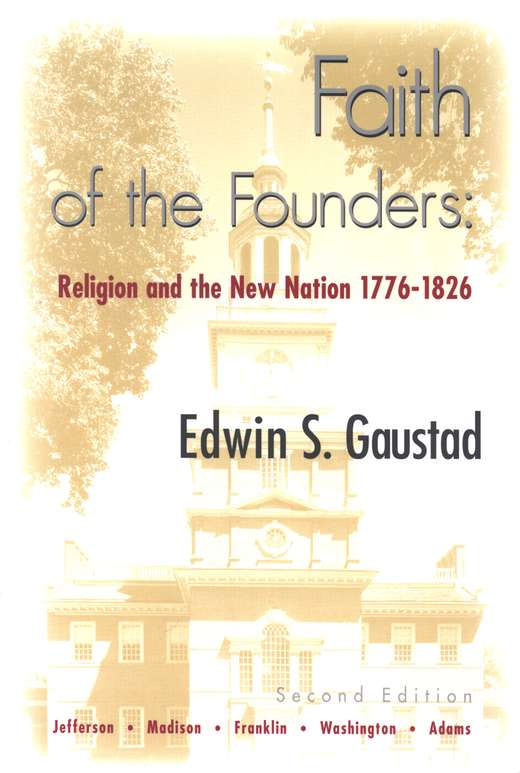 Faith Of The Founders: Religion And The New Nation   1776-1826