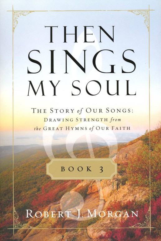 Then Sings My Soul: The Story of Our Songs: Drawing Strength from the Great Hymns of Our Faith, Book 3