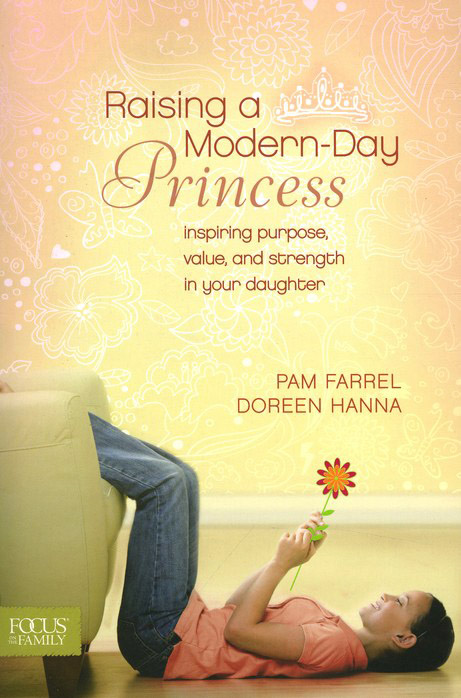 Raising a Modern-Day Princess: Inspiring Purpose,   Value, and Strength in Your Daughter