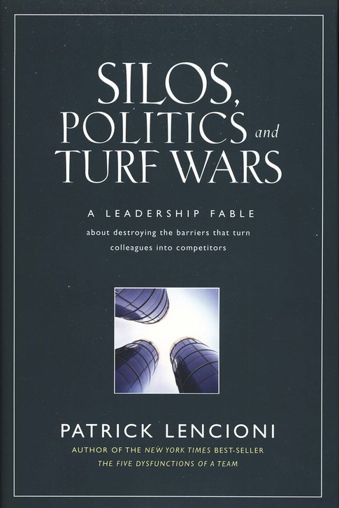 Silos, Politics and Turf Wars: A Leadership Fable About Destroying the Silos that Turn Colleagues/Competitors