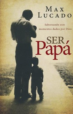 Ser Papá: Saboreando Esos Momentos Dados por Dios  (Dad Time: Savoring the God Given Moments of Fatherhood)  -     By: Max Lucado
