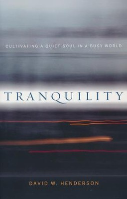Tranquility: Cultivating a Quiet Soul in a Busy World  -     By: David W. Henderson
