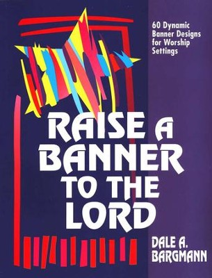 Raise a Banner to the Lord: 60 Dynamic Banner Designs for Worship Settings  -     By: Dale Bargmann
