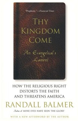 Thy Kingdom Come: How the Religious Right Distorts the Faith and Threatens America  -     By: Randall Balmer