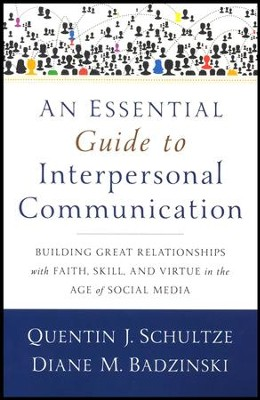 An Essential Guide to Interpersonal Communication: Building Great Relationships with Faith, Skill, and Virtue in the Age of Social Media  -     By: Quentin J. Schultze, Diane M. Badzinski