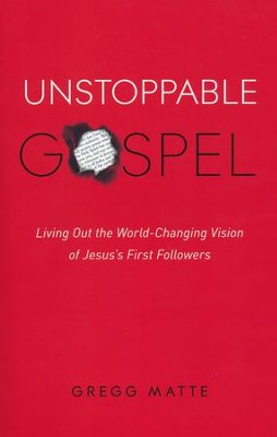 Unstoppable Gospel: Living Out the World-Changing Vision of Jesus' First Followers  -     By: Gregg Matte