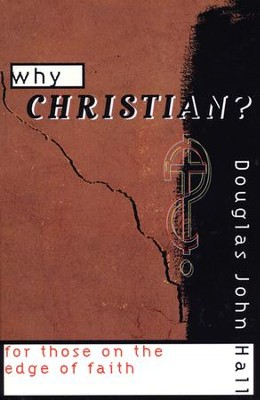 Why Christian? For Those on the Edge of Faith             -     By: Douglas John Hall