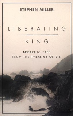 Liberating King: breaking Free from the Tyranny of Sin  -     By: Stephen Miller