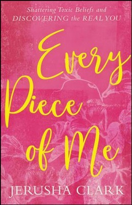 Every Piece of Me: Shattering Toxic Beliefs and Discovering the Real You  -     By: Jerusha Clark