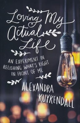 Loving My Actual Life: An Experiment in Relishing What's Right in Front of Me  -     By: Alexandra Kuykendall